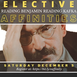 Event poster  text reads for Elective Affinities Reading Benjamin Reading Kafka. Picture of Walter Bejamin.